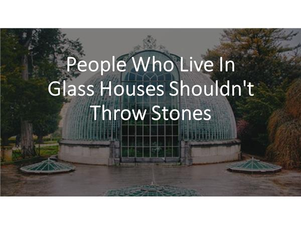 People Who Live In Glass Houses Shouldn T Throw Stones 01 16 By