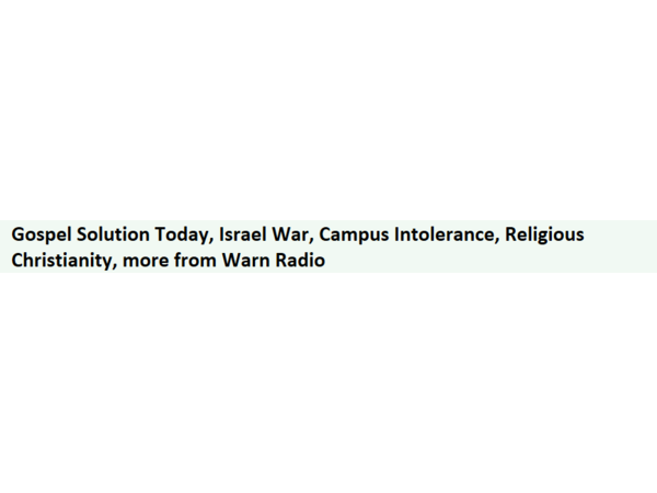 Gospel Solution Today, Israel War, Campus Intolerance, Religious Christianity