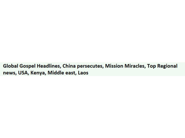 Global Gospel Headlines, China persecutes, Mission Miracles, Top Regional news