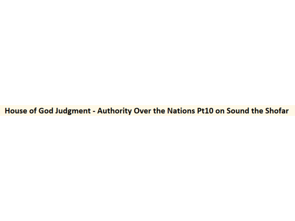 House of God Judgment - Authority Over the Nations Pt10 on Sound the Shofar