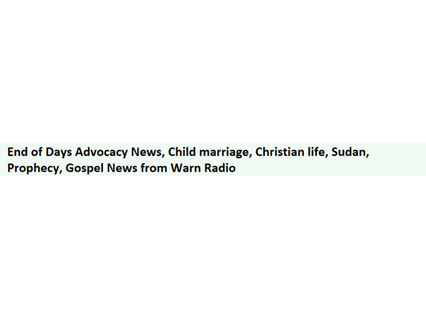 End of Days Advocacy News,  Missions Corona-virus, Child marriage, Christian life, Sudan, Prophecy,