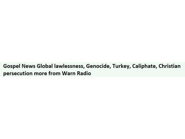 Gospel News Global lawlessness, Genocide, Turkey, Caliphate, Christianity