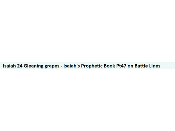 Isaiah 24 Gleaning grapes - Isaiah's Prophetic Book Pt47 on Battle Lines