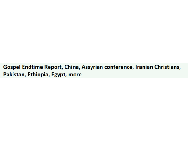 Gospel Endtime Report, China, Assyrian conference, Iranian Christians, Pakistan