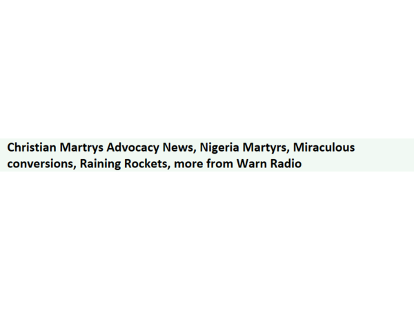 Christian Martyrs Advocacy News, Nigeria Martyrs, Miraculous conversions, More
