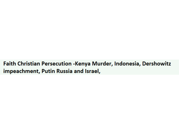 Faith Christian Persecution -Kenya Murder, Indonesia, Dershowitz impeachment