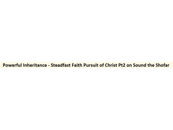 Powerful Inheritance - Steadfast Faith Pursuit of Christ Pt2 on Sound the Shofar