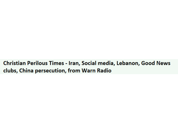 Christian Perilous Times - Iran, Social media, Lebanon, Good News clubs, China