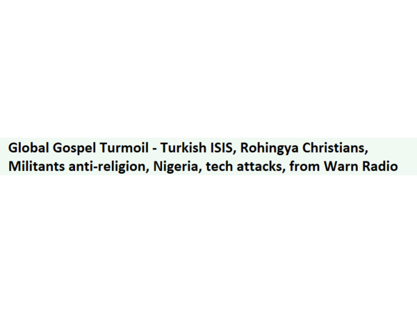 Global Gospel Turmoil - Turkish ISIS, Rohingya Christians, Anti-Religion, More