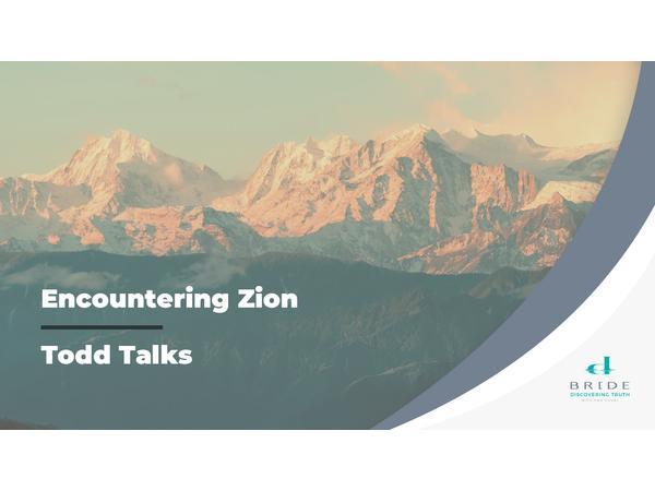 Todd Talks – Encountering Zion Part 22