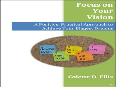 Focus on Your Vision: A Positive, Practical Approach to Achieve Your Biggest Dreams