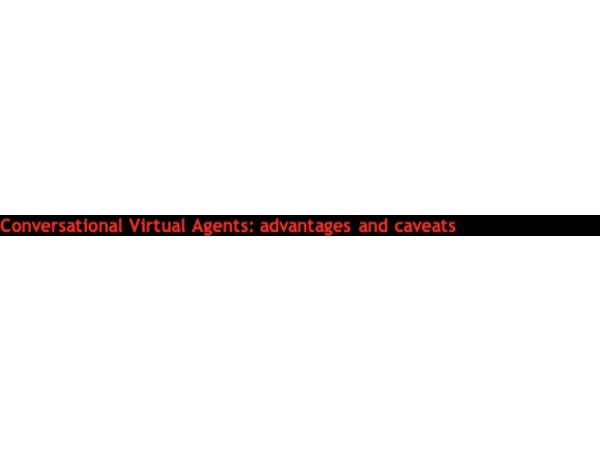 Conversational Virtual Agents: Advantages and Caveats
